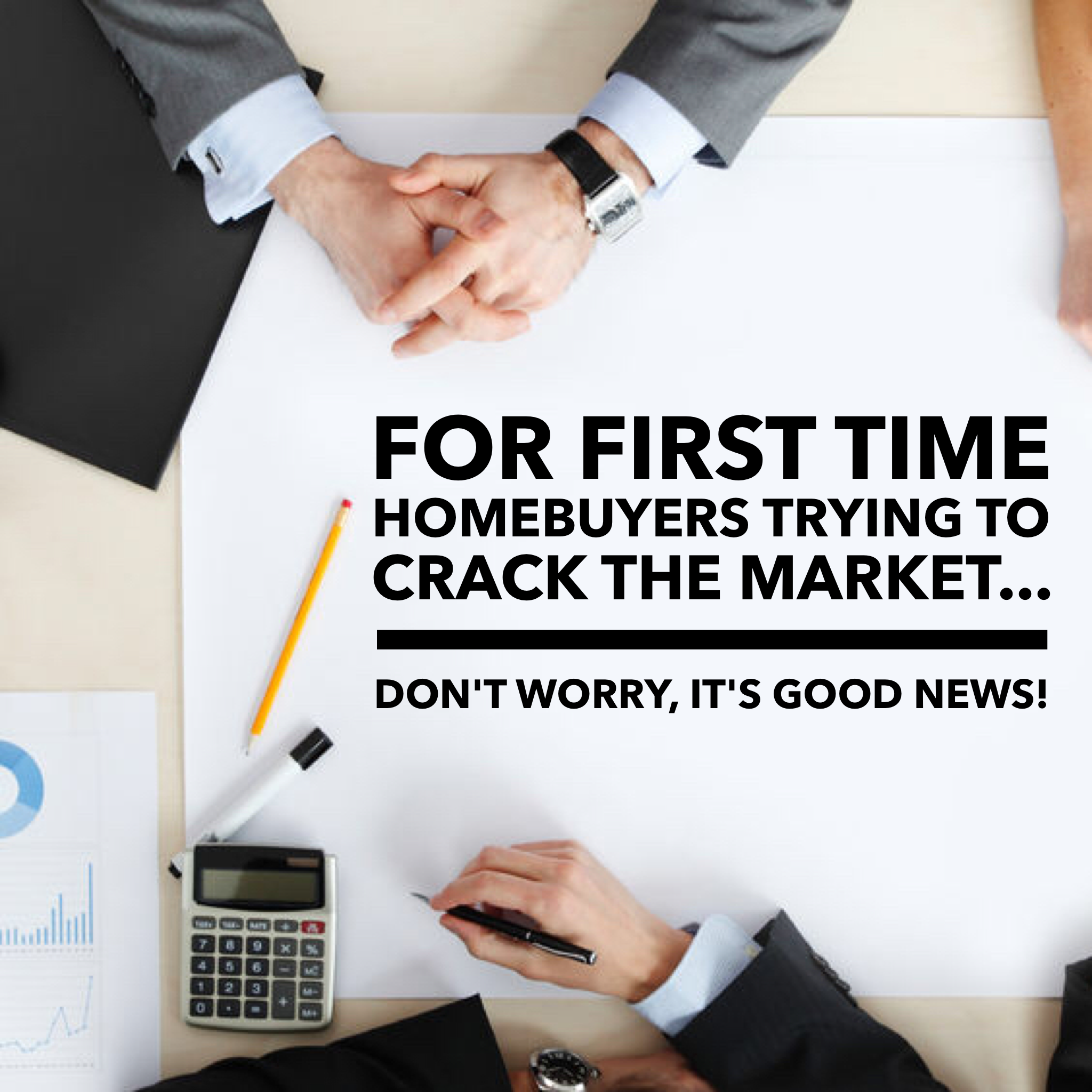 For First-Time Home Buyers Looking To Crack The Market (Don't Worry…it's Good News!)