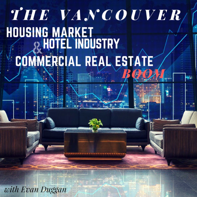 The Vancouver Housing Market, Hotel Industry & Commercial Real Estate Boom with Evan Duggan