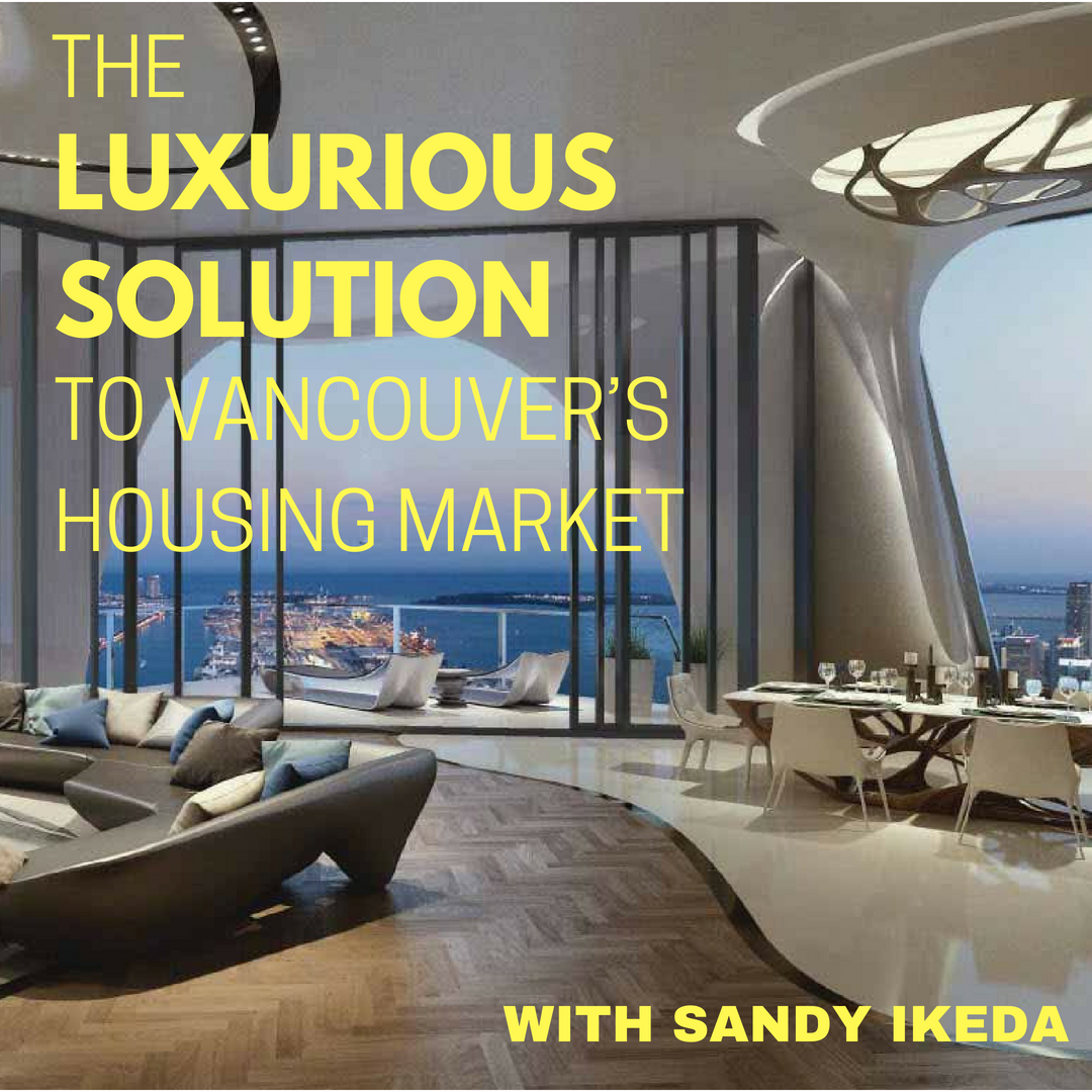 The Luxurious Solution to Vancouver's Housing Market with Sandy Ikeda