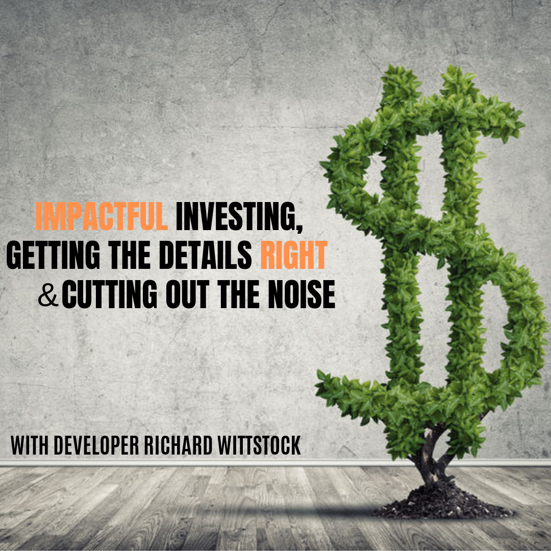 Impactful Investing, Getting The Details Right & Cutting Out The Noise With Developer Richard Wittstock