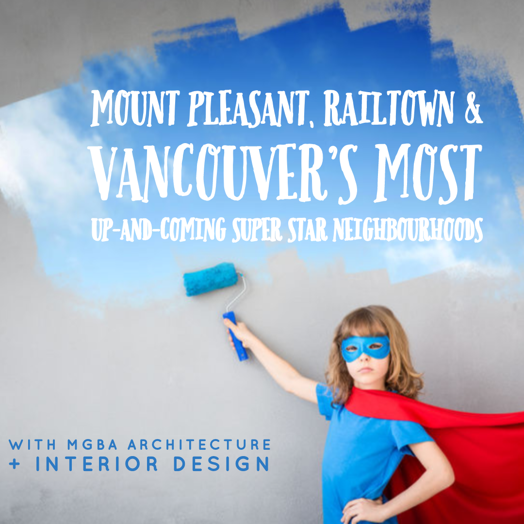 Mount Pleasant, Railtown & Vancouver's Most Up-and-Coming Super Star Neighbourhoods with MGBA Architecture + Interior Design