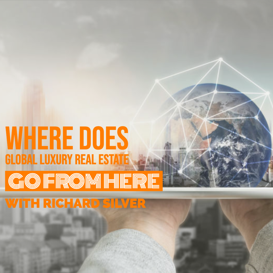 Where Does Global Luxury Real Estate Go From Here With Richard Silver